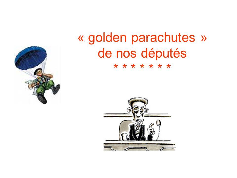 « golden parachutes » de nos députés * * * * * * *
