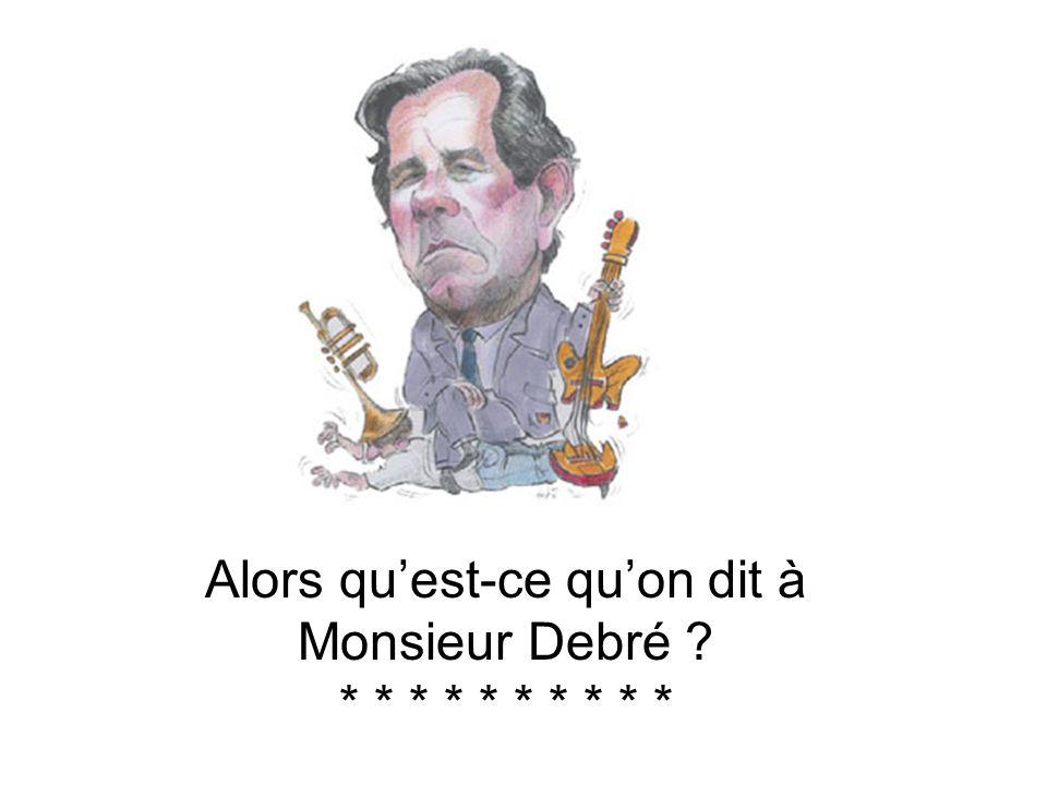 Alors qu'est-ce qu'on dit à Monsieur Debré * * * * * * * * * *