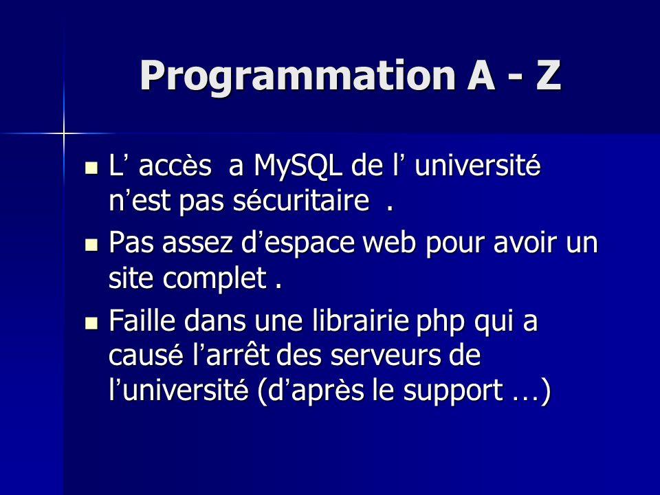 Programmation A - Z L' accès a MySQL de l' université n'est pas sécuritaire . Pas assez d'espace web pour avoir un site complet .