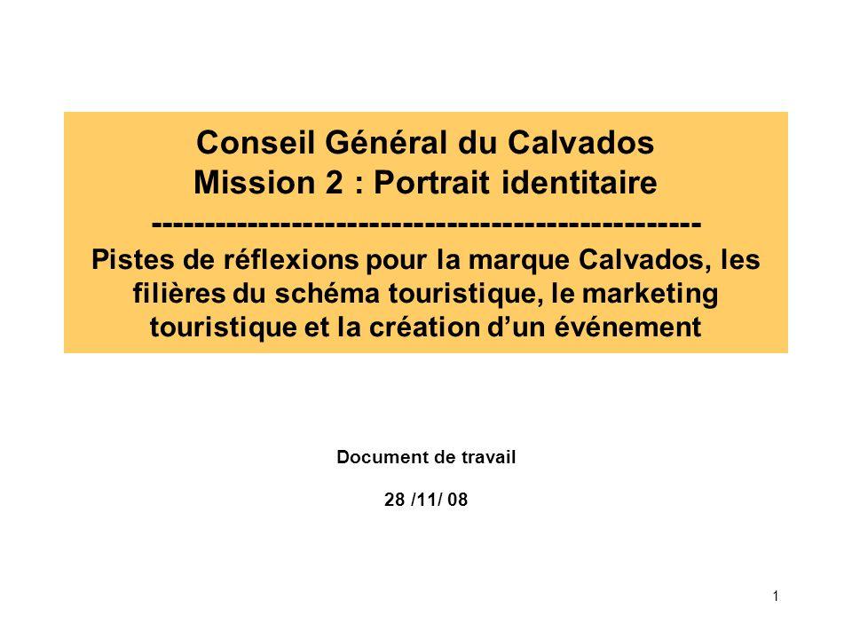 Conseil Général du Calvados Mission 2 : Portrait identitaire -------------------------------------------------- Pistes de réflexions pour la marque Calvados, les filières du schéma touristique, le marketing touristique et la création d'un événement