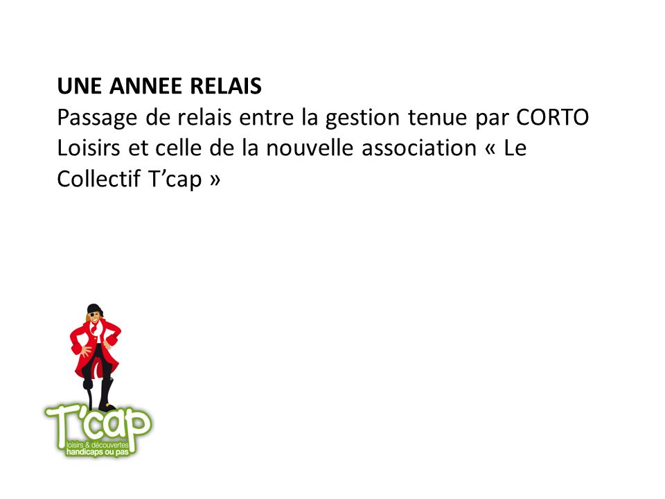 UNE ANNEE RELAIS Passage de relais entre la gestion tenue par CORTO Loisirs et celle de la nouvelle association « Le Collectif T'cap »