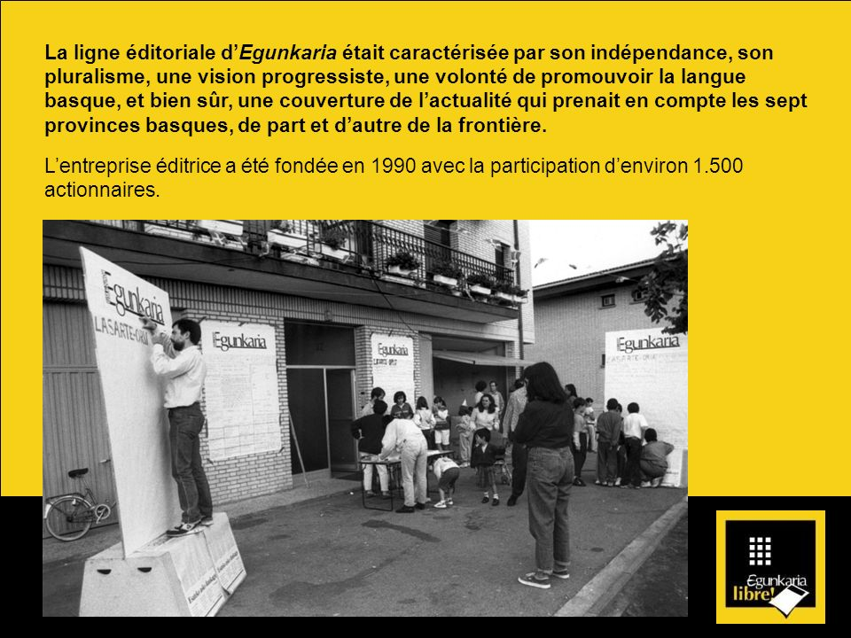 La ligne éditoriale d'Egunkaria était caractérisée par son indépendance, son pluralisme, une vision progressiste, une volonté de promouvoir la langue basque, et bien sûr, une couverture de l'actualité qui prenait en compte les sept provinces basques, de part et d'autre de la frontière.