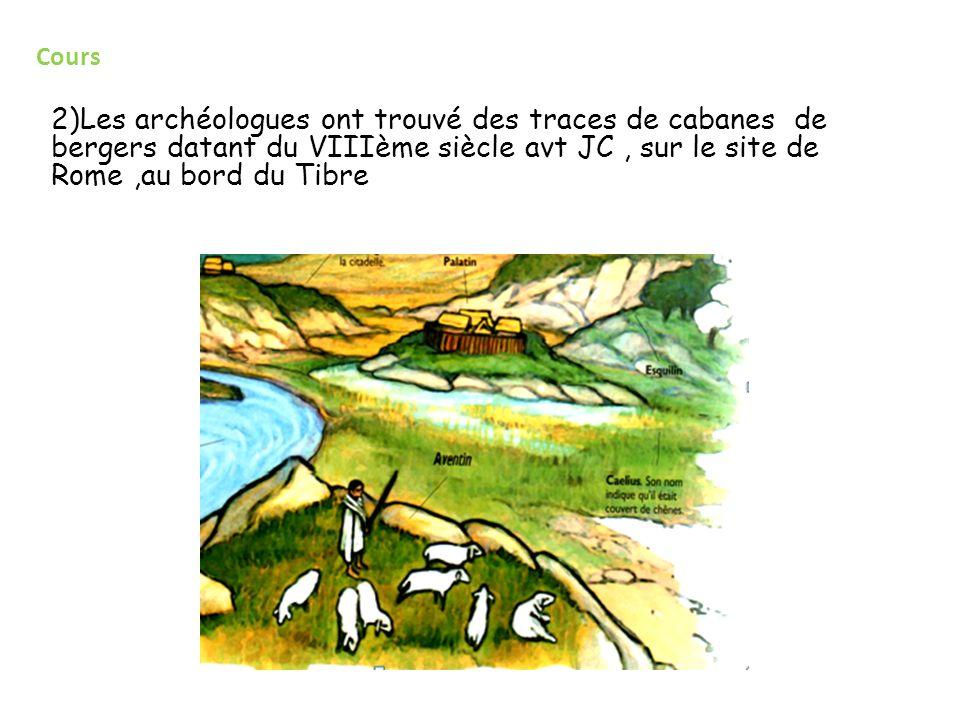Cours 2)Les archéologues ont trouvé des traces de cabanes de bergers datant du VIIIème siècle avt JC , sur le site de Rome ,au bord du Tibre.