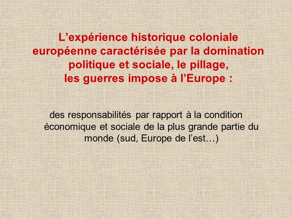 L'expérience historique coloniale européenne caractérisée par la domination politique et sociale, le pillage, les guerres impose à l'Europe :