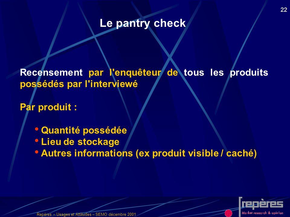 Le pantry check Recensement par l enquêteur de tous les produits possédés par l interviewé. Par produit :