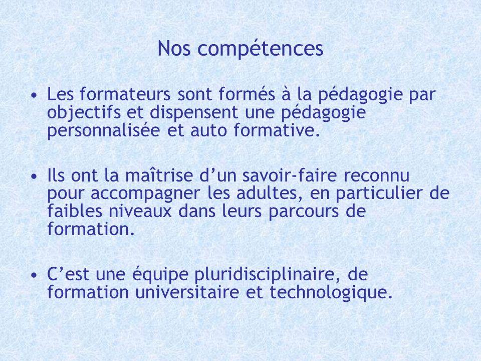 Nos compétences Les formateurs sont formés à la pédagogie par objectifs et dispensent une pédagogie personnalisée et auto formative.