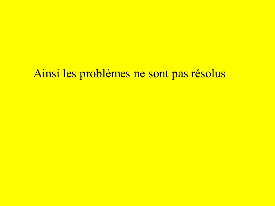 Ainsi les problèmes ne sont pas résolus