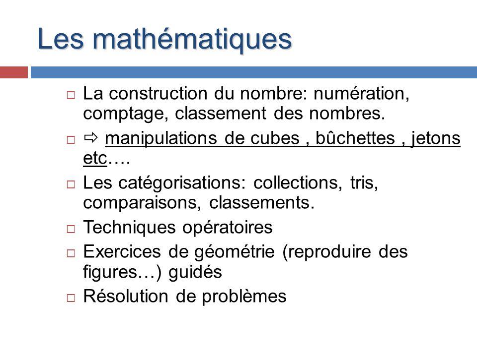 Les mathématiques La construction du nombre: numération, comptage, classement des nombres.  manipulations de cubes , bûchettes , jetons etc….