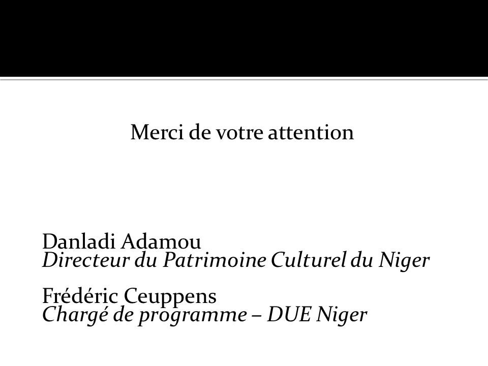 sss Merci de votre attention Danladi Adamou Directeur du Patrimoine Culturel du Niger Frédéric Ceuppens Chargé de programme – DUE Niger