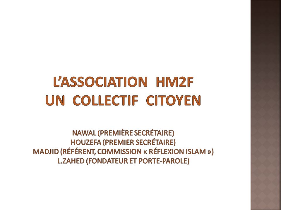 L'association HM2F Un collectif citoyen Nawal (première secrétaire) Houzefa (premier secrétaire) Madjid (référent, commission « Réflexion Islam ») L.Zahed (fondateur et porte-parole)
