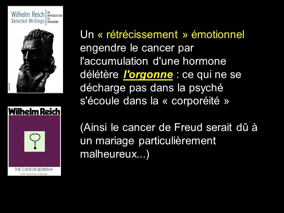 Un « rétrécissement » émotionnel engendre le cancer par l accumulation d une hormone délétère l orgonne : ce qui ne se décharge pas dans la psyché s écoule dans la « corporéité »