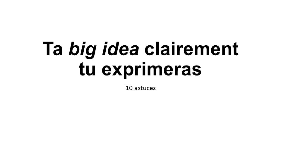 Ta big idea clairement tu exprimeras