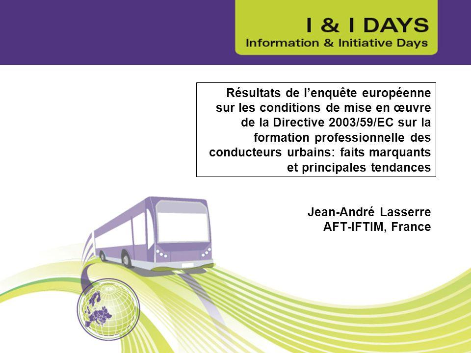 Résultats de l'enquête européenne sur les conditions de mise en œuvre de la Directive 2003/59/EC sur la formation professionnelle des conducteurs urbains: faits marquants et principales tendances Jean-André Lasserre AFT-IFTIM, France