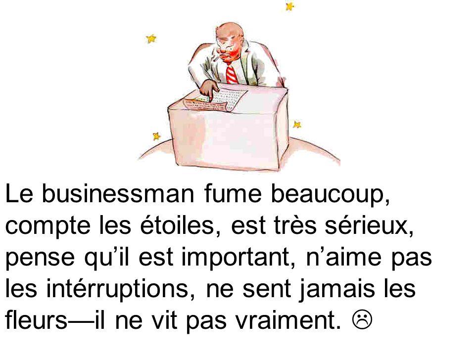 Le businessman fume beaucoup, compte les étoiles, est très sérieux, pense qu'il est important, n'aime pas les intérruptions, ne sent jamais les fleurs—il ne vit pas vraiment.