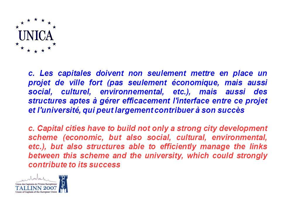 c. Les capitales doivent non seulement mettre en place un projet de ville fort (pas seulement économique, mais aussi social, culturel, environnemental, etc.), mais aussi des structures aptes à gérer efficacement l interface entre ce projet et l université, qui peut largement contribuer à son succès