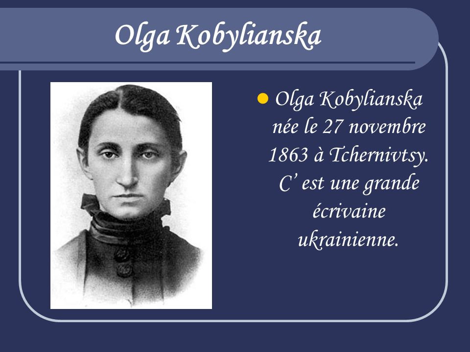 Olga Kobylianska Olga Kobylianska née le 27 novembre 1863 à Tchernivtsy.
