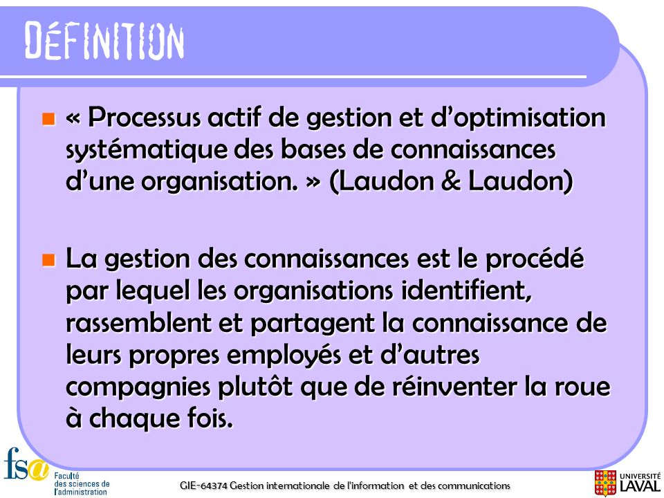 Définition « Processus actif de gestion et d'optimisation systématique des bases de connaissances d'une organisation. » (Laudon & Laudon)