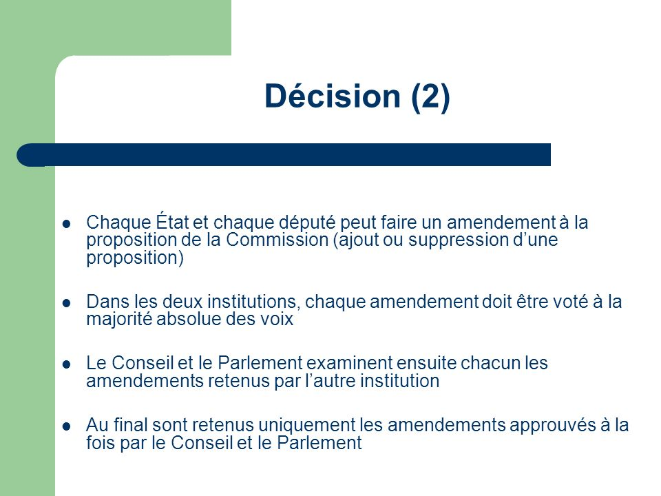 Décision (2) Chaque État et chaque député peut faire un amendement à la proposition de la Commission (ajout ou suppression d'une proposition)