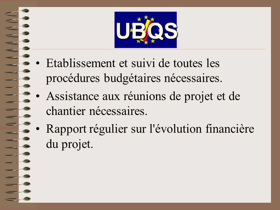 UBQS Etablissement et suivi de toutes les procédures budgétaires nécessaires. Assistance aux réunions de projet et de chantier nécessaires.