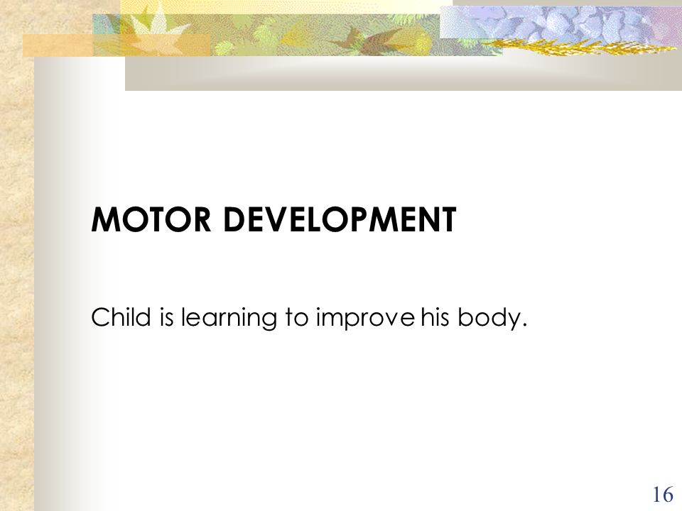 MOTOR DEVELOPMENT Child is learning to improve his body.