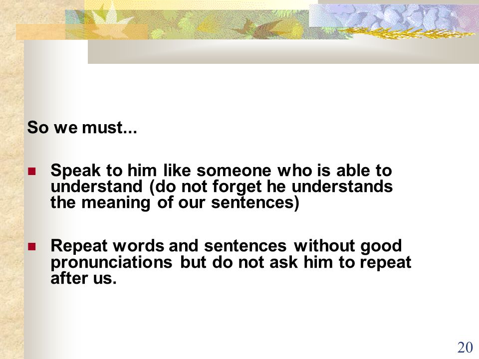 So we must...Speak to him like someone who is able to understand (do not forget he understands the meaning of our sentences)‏