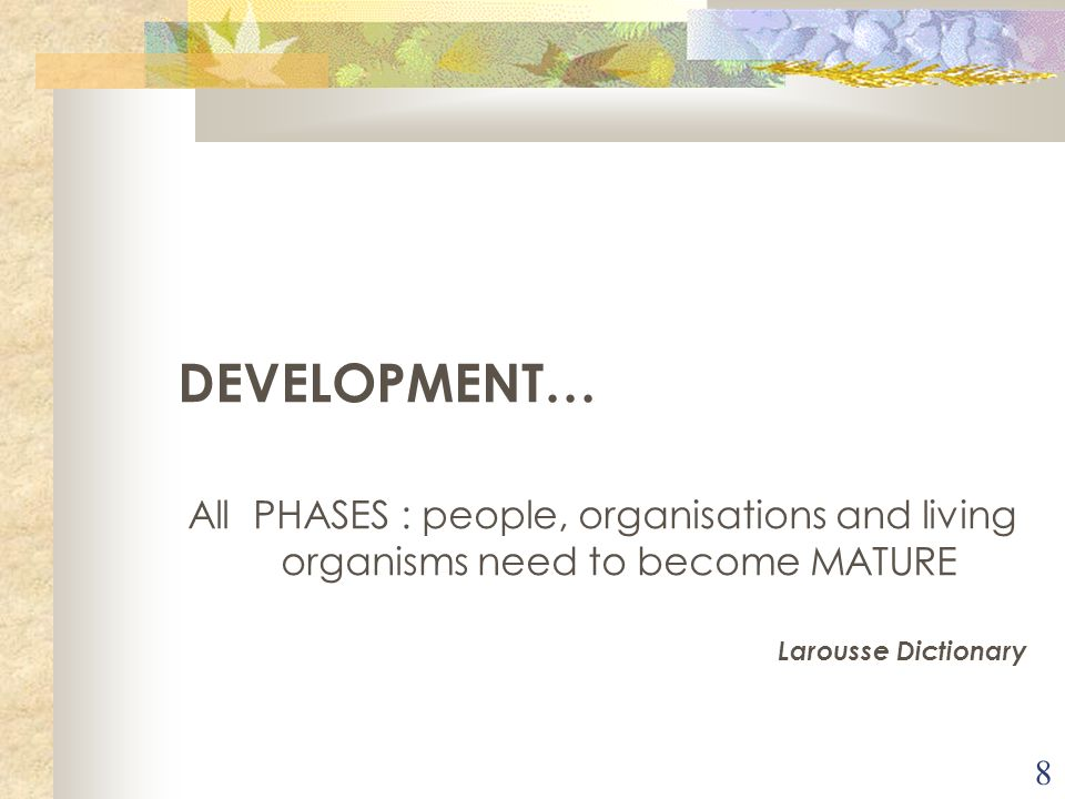 DEVELOPMENT… All PHASES : people, organisations and living organisms need to become MATURE.