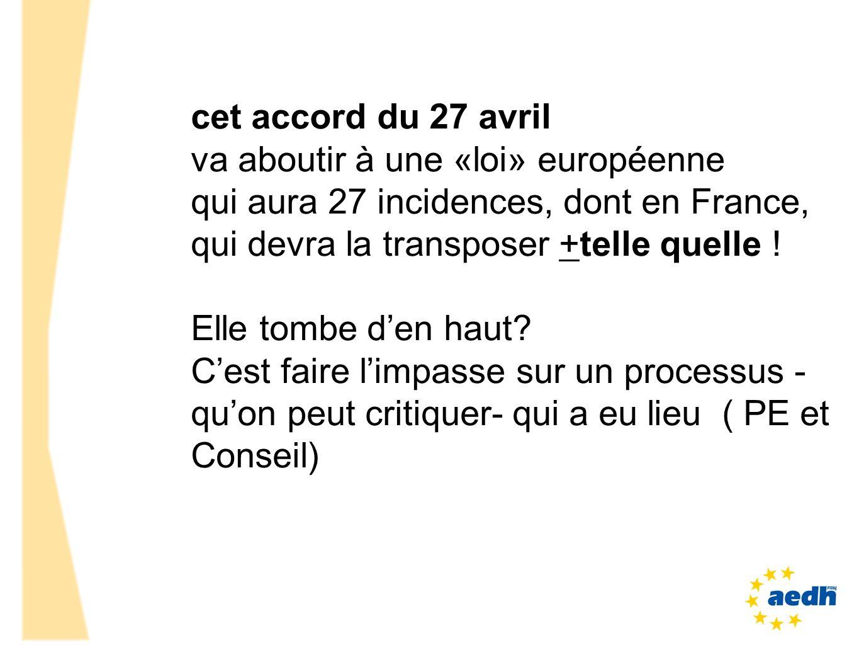 cet accord du 27 avril va aboutir à une «loi» européenne. qui aura 27 incidences, dont en France, qui devra la transposer +telle quelle !