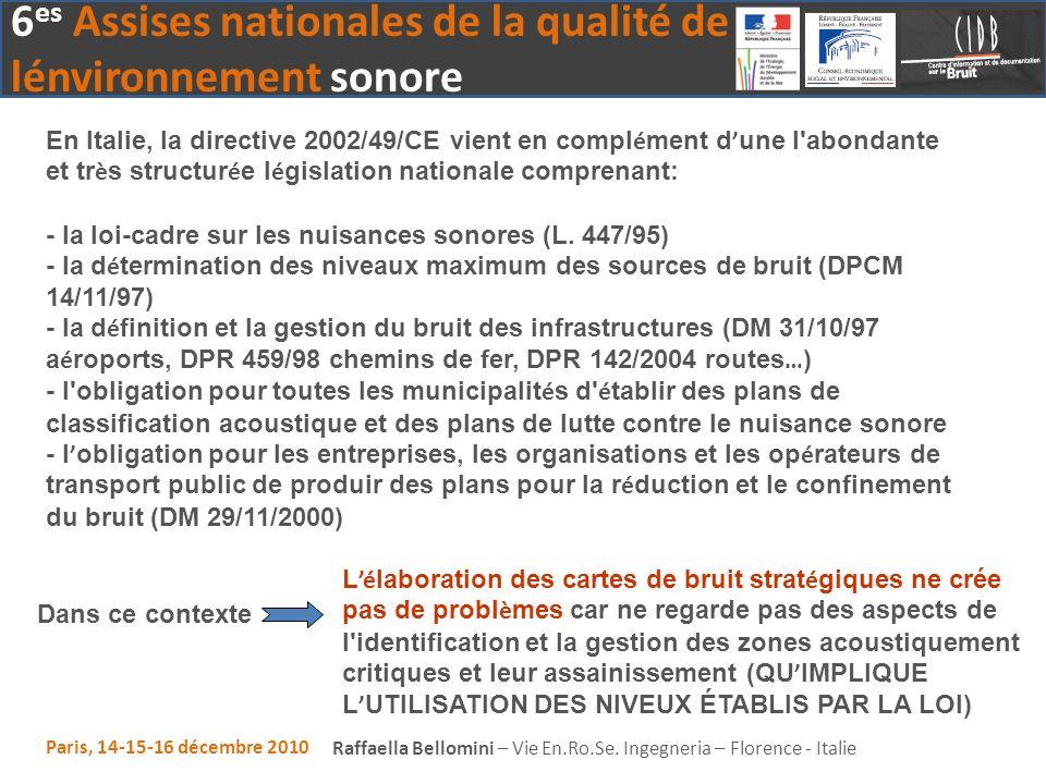 En Italie, la directive 2002/49/CE vient en complément d'une l abondante et très structurée législation nationale comprenant: - la loi-cadre sur les nuisances sonores (L. 447/95) - la détermination des niveaux maximum des sources de bruit (DPCM 14/11/97) - la définition et la gestion du bruit des infrastructures (DM 31/10/97 aéroports, DPR 459/98 chemins de fer, DPR 142/2004 routes…) - l obligation pour toutes les municipalités d établir des plans de classification acoustique et des plans de lutte contre le nuisance sonore - l'obligation pour les entreprises, les organisations et les opérateurs de transport public de produir des plans pour la réduction et le confinement du bruit (DM 29/11/2000)
