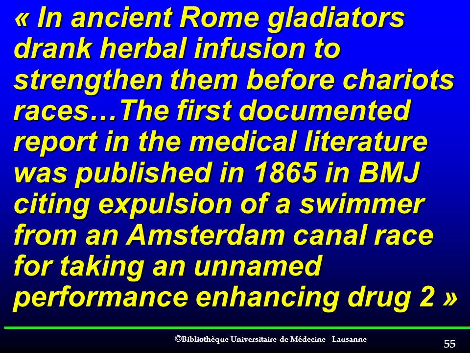 « In ancient Rome gladiators drank herbal infusion to strengthen them before chariots races…The first documented report in the medical literature was published in 1865 in BMJ citing expulsion of a swimmer from an Amsterdam canal race for taking an unnamed performance enhancing drug 2 »