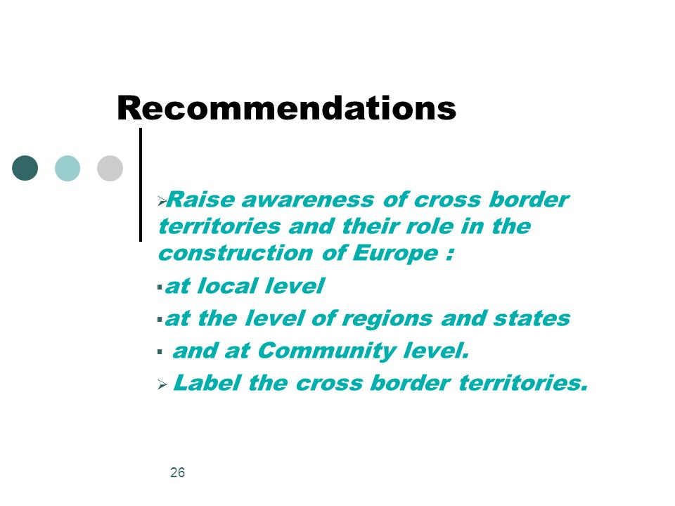 Recommendations Raise awareness of cross border territories and their role in the construction of Europe :