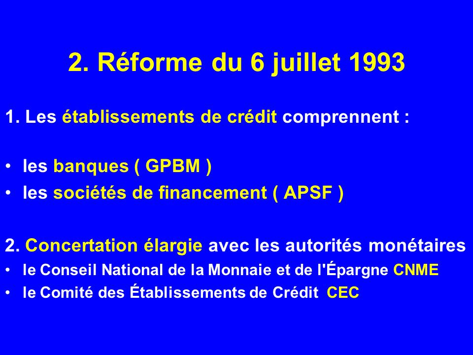 2. Réforme du 6 juillet 1993 1. Les établissements de crédit comprennent : les banques ( GPBM ) les sociétés de financement ( APSF )