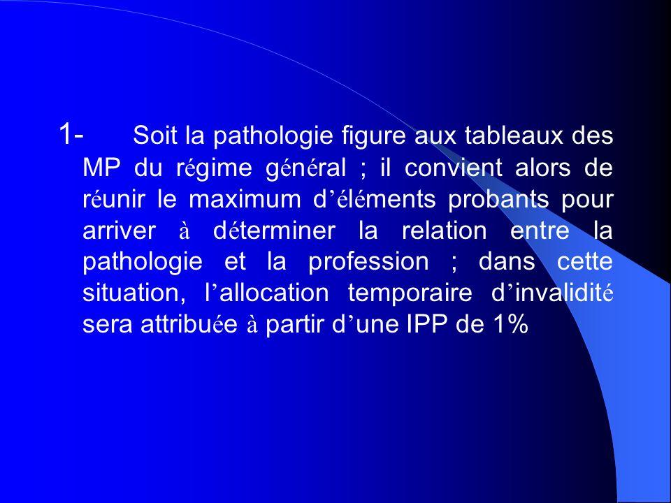1- Soit la pathologie figure aux tableaux des MP du régime général ; il convient alors de réunir le maximum d'éléments probants pour arriver à déterminer la relation entre la pathologie et la profession ; dans cette situation, l'allocation temporaire d'invalidité sera attribuée à partir d'une IPP de 1%