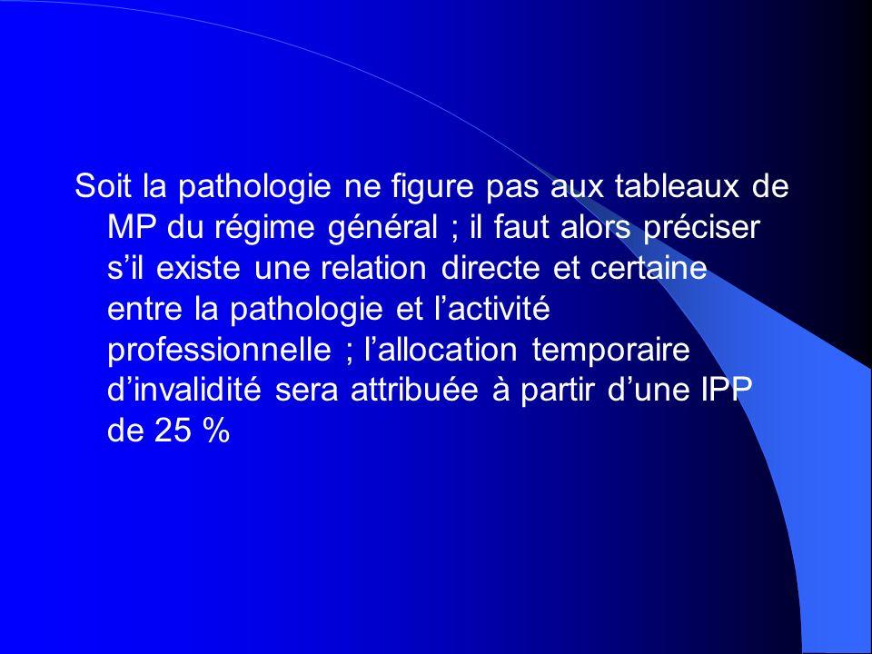 Soit la pathologie ne figure pas aux tableaux de MP du régime général ; il faut alors préciser s'il existe une relation directe et certaine entre la pathologie et l'activité professionnelle ; l'allocation temporaire d'invalidité sera attribuée à partir d'une IPP de 25 %