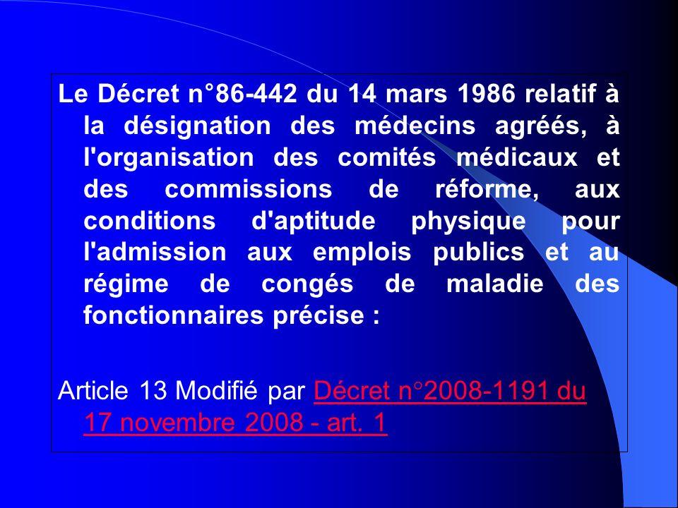 Le Décret n°86-442 du 14 mars 1986 relatif à la désignation des médecins agréés, à l organisation des comités médicaux et des commissions de réforme, aux conditions d aptitude physique pour l admission aux emplois publics et au régime de congés de maladie des fonctionnaires précise :