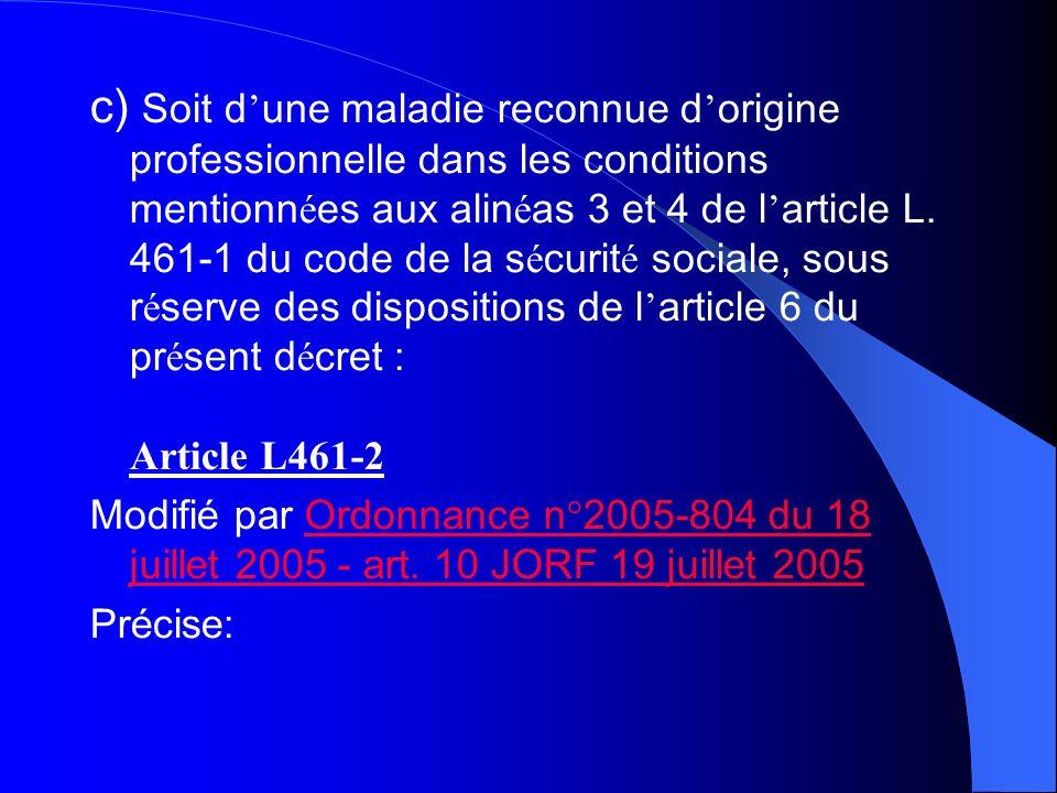 c) Soit d'une maladie reconnue d'origine professionnelle dans les conditions mentionnées aux alinéas 3 et 4 de l'article L. 461-1 du code de la sécurité sociale, sous réserve des dispositions de l'article 6 du présent décret : Article L461-2