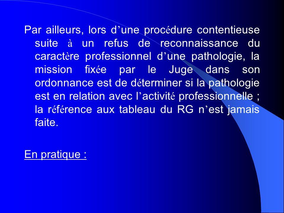 Par ailleurs, lors d'une procédure contentieuse suite à un refus de reconnaissance du caractère professionnel d'une pathologie, la mission fixée par le Juge dans son ordonnance est de déterminer si la pathologie est en relation avec l'activité professionnelle ; la référence aux tableau du RG n'est jamais faite.