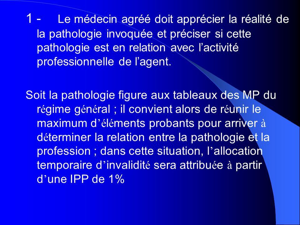 1 - Le médecin agréé doit apprécier la réalité de la pathologie invoquée et préciser si cette pathologie est en relation avec l'activité professionnelle de l'agent.