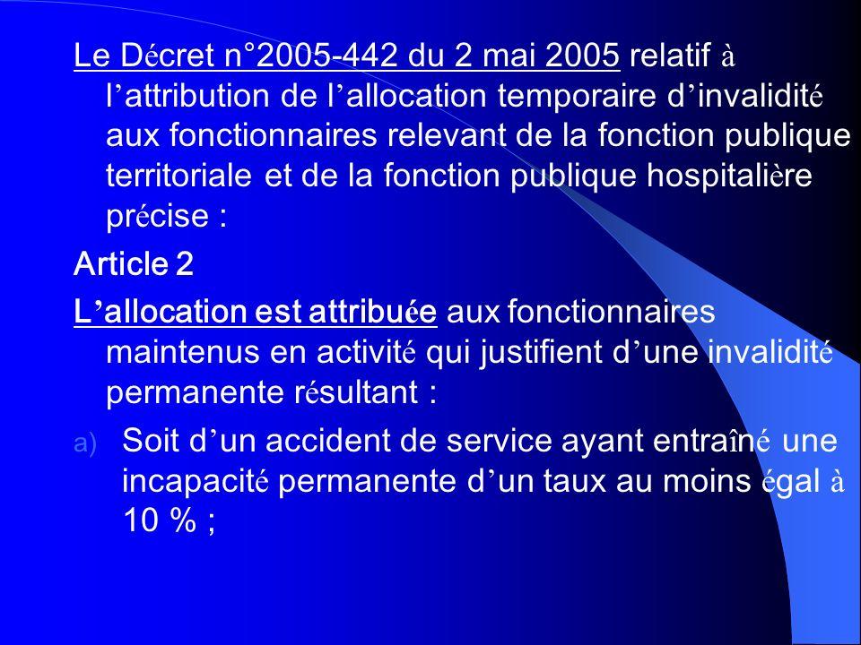 Le Décret n°2005-442 du 2 mai 2005 relatif à l'attribution de l'allocation temporaire d'invalidité aux fonctionnaires relevant de la fonction publique territoriale et de la fonction publique hospitalière précise :