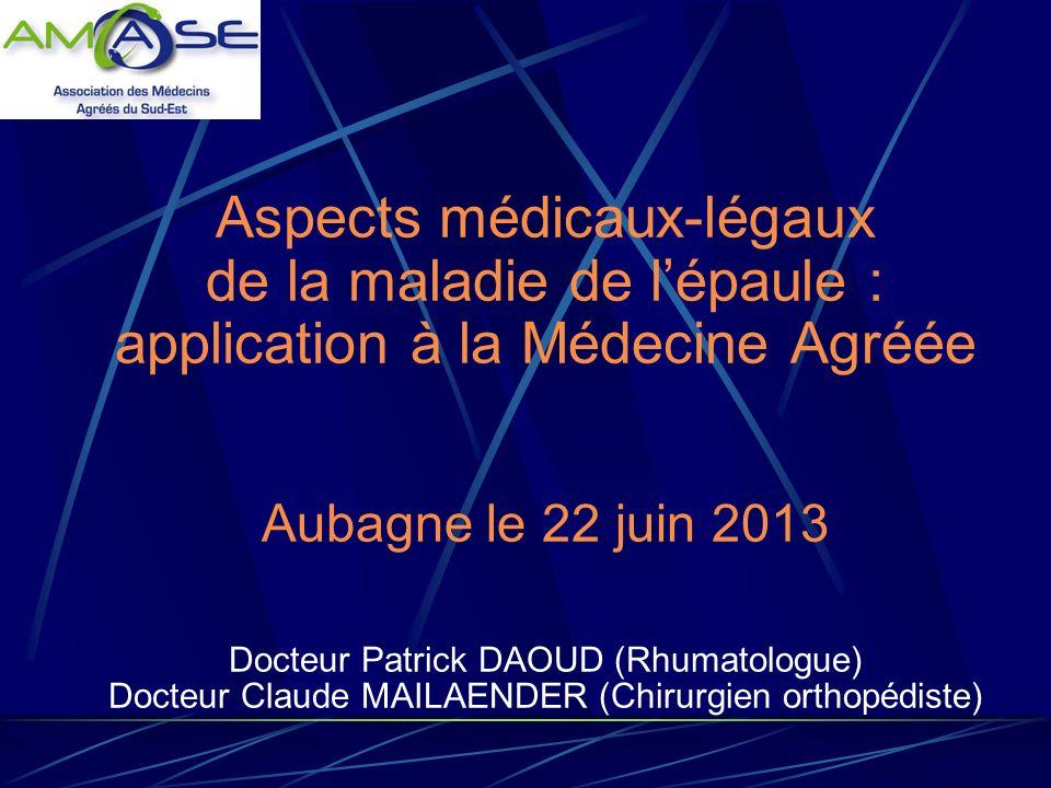 Aspects médicaux-légaux de la maladie de l'épaule : application à la Médecine Agréée Aubagne le 22 juin 2013 Docteur Patrick DAOUD (Rhumatologue) Docteur Claude MAILAENDER (Chirurgien orthopédiste)