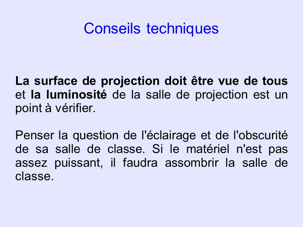 Conseils techniques La surface de projection doit être vue de tous et la luminosité de la salle de projection est un point à vérifier.