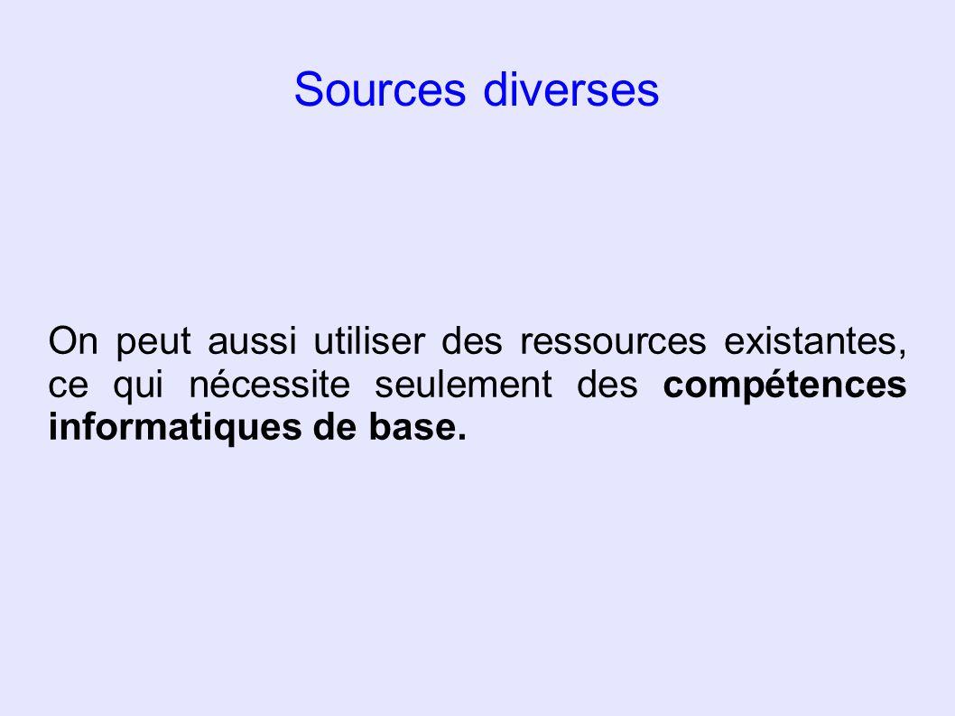 Sources diverses On peut aussi utiliser des ressources existantes, ce qui nécessite seulement des compétences informatiques de base.