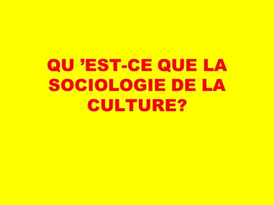 QU 'EST-CE QUE LA SOCIOLOGIE DE LA CULTURE