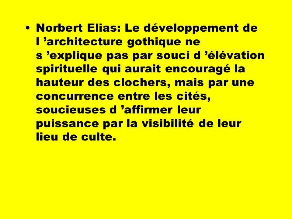 Norbert Elias: Le développement de l 'architecture gothique ne s 'explique pas par souci d 'élévation spirituelle qui aurait encouragé la hauteur des clochers, mais par une concurrence entre les cités, soucieuses d 'affirmer leur puissance par la visibilité de leur lieu de culte.