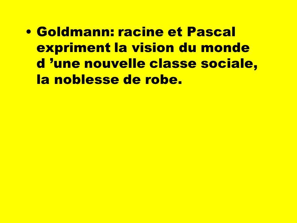 Goldmann: racine et Pascal expriment la vision du monde d 'une nouvelle classe sociale, la noblesse de robe.