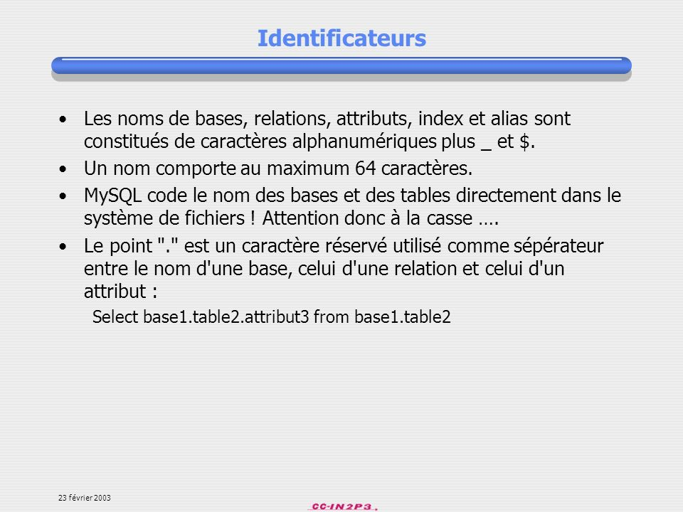 Identificateurs Les noms de bases, relations, attributs, index et alias sont constitués de caractères alphanumériques plus _ et $.