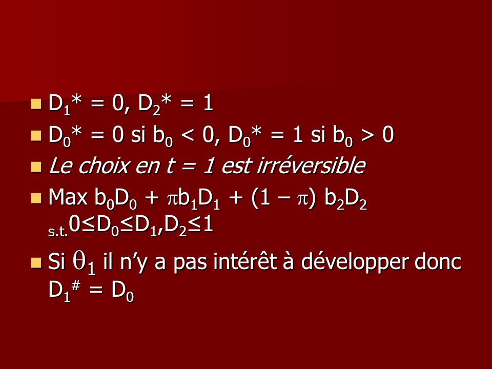 D1* = 0, D2* = 1D0* = 0 si b0 < 0, D0* = 1 si b0 > 0. Le choix en t = 1 est irréversible. Max b0D0 + pb1D1 + (1 – p) b2D2 s.t.0≤D0≤D1,D2≤1.