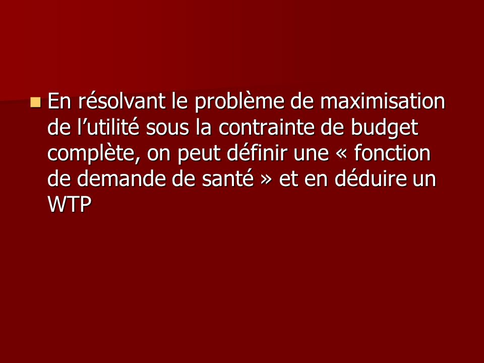 En résolvant le problème de maximisation de l'utilité sous la contrainte de budget complète, on peut définir une « fonction de demande de santé » et en déduire un WTP