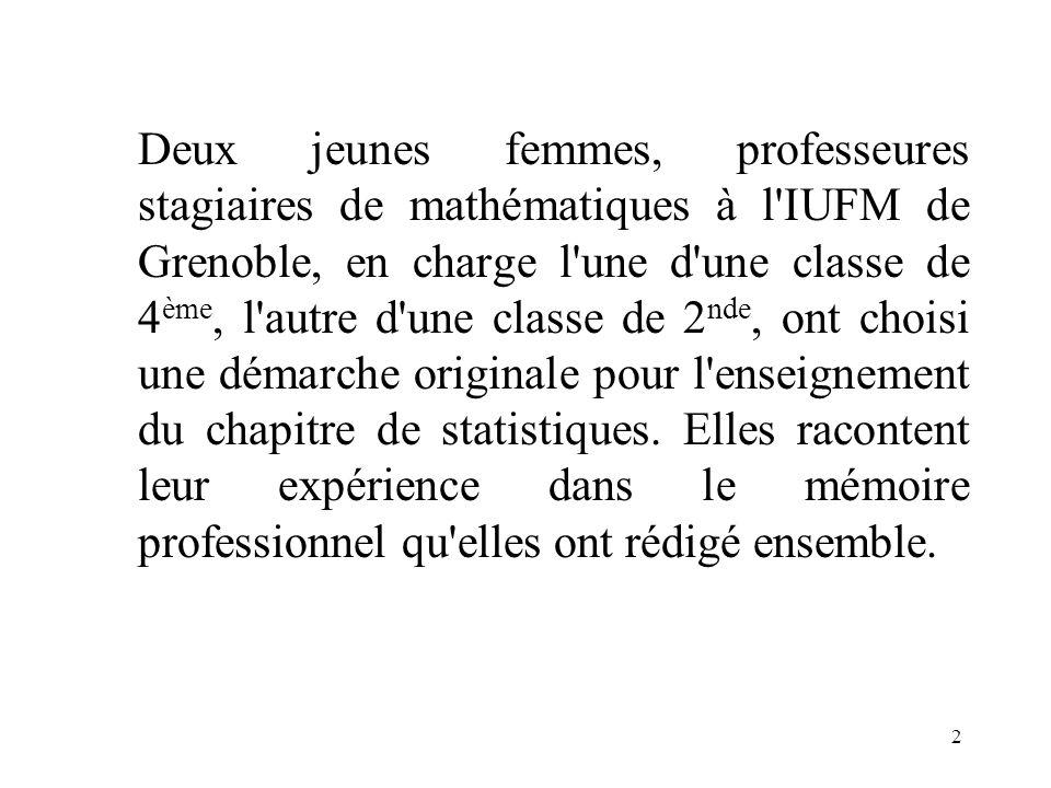Deux jeunes femmes, professeures stagiaires de mathématiques à l IUFM de Grenoble, en charge l une d une classe de 4ème, l autre d une classe de 2nde, ont choisi une démarche originale pour l enseignement du chapitre de statistiques.