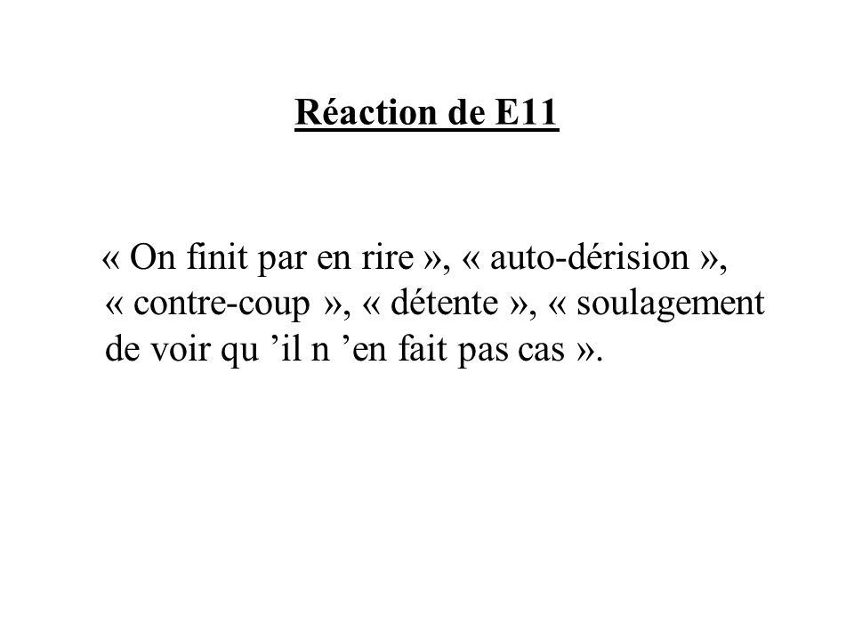 Réaction de E11« On finit par en rire », « auto-dérision », « contre-coup », « détente », « soulagement de voir qu 'il n 'en fait pas cas ».