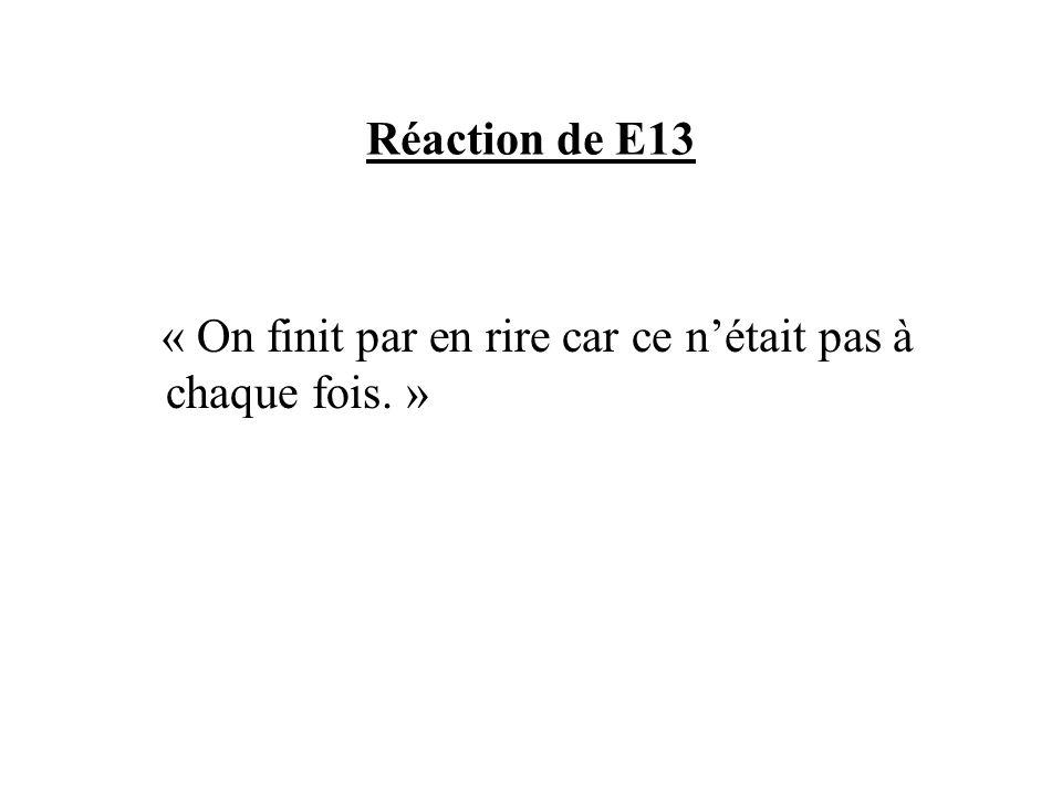 Réaction de E13 « On finit par en rire car ce n'était pas à chaque fois. »